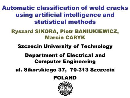 Automatic classification of weld cracks using artificial intelligence and statistical methods Ryszard SIKORA, Piotr BANIUKIEWICZ, Marcin CARYK Szczecin.