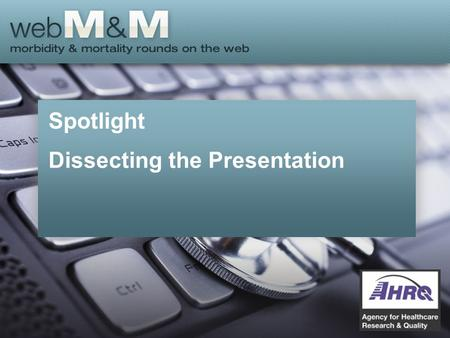 Spotlight Dissecting the Presentation. This presentation is based on the April 2015 AHRQ WebM&M Spotlight Case –See the full article at