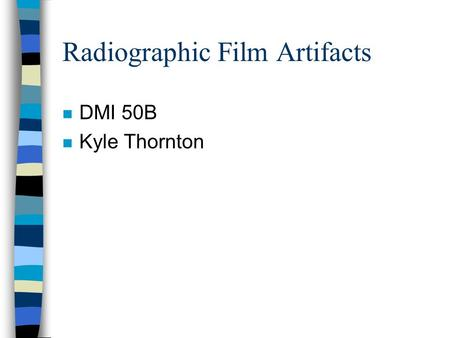 Radiographic Film Artifacts n DMI 50B n Kyle Thornton.