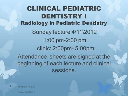 CLINICAL PEDIATRIC DENTISTRY I Radiology in Pediatric Dentistry Sunday lecture 4\11\2012 1:00 pm-2:00 pm clinic: 2:00pm- 5:00pm Attendance sheets are signed.