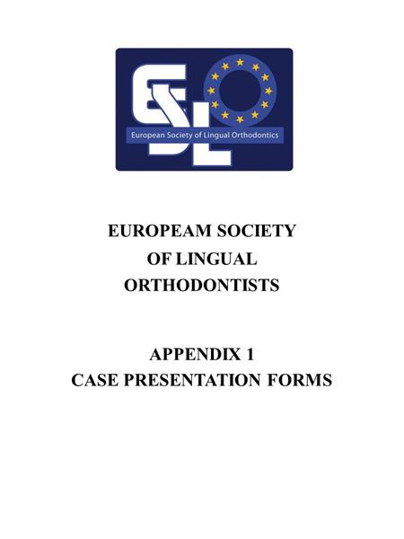 1 EUROPEAM SOCIETY OF LINGUAL ORTHODONTISTS APPENDIX 1 CASE PRESENTATION FORMS.