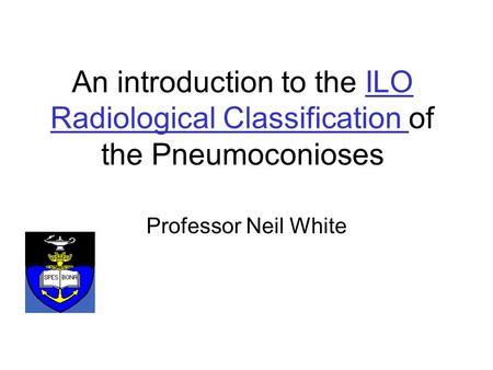 An introduction to the ILO Radiological Classification of the PneumoconiosesILO Radiological Classification Professor Neil White.