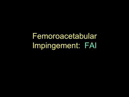 Femoroacetabular Impingement: FAI. FAI Cause of early osteoarthrosis of the hip especially in young and active people Early pathologic contact between.