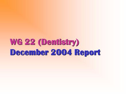 WG 22 (Dentistry) December 2004 Report. WG 22 (2004) Four (4) WG meetings in 2004 – 3 at ADA HQ in Chicago, one in Orlando in advance of ADA Annual Congress.