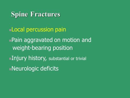 Local percussion pain Pain aggravated on motion and weight-bearing position Injury history, substantial or trivial Neurologic deficits Spine Fractures.