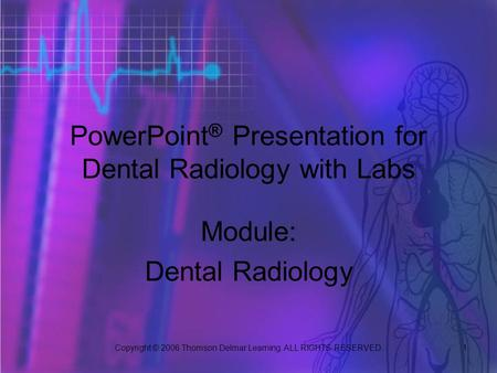 Copyright © 2006 Thomson Delmar Learning. ALL RIGHTS RESERVED. 1 PowerPoint ® Presentation for Dental Radiology with Labs Module: Dental Radiology.