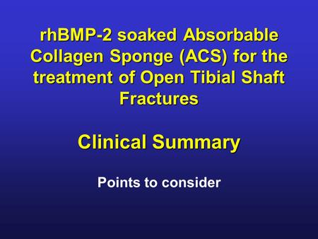 RhBMP-2 soaked Absorbable Collagen Sponge (ACS) for the treatment of Open Tibial Shaft Fractures Clinical Summary Points to consider.