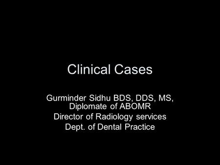 Clinical Cases Gurminder Sidhu BDS, DDS, MS, Diplomate of ABOMR Director of Radiology services Dept. of Dental Practice.