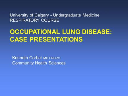 University of Calgary - Undergraduate Medicine RESPIRATORY COURSE OCCUPATIONAL LUNG DISEASE: CASE PRESENTATIONS Kenneth Corbet MD FRCPC Community Health.