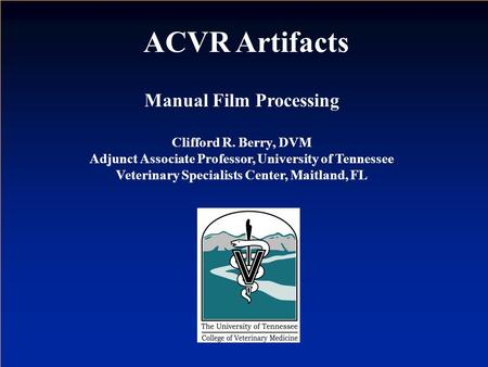 Manual Film Processing Clifford R. Berry, DVM Adjunct Associate Professor, University of Tennessee Veterinary Specialists Center, Maitland, FL ACVR Artifacts.