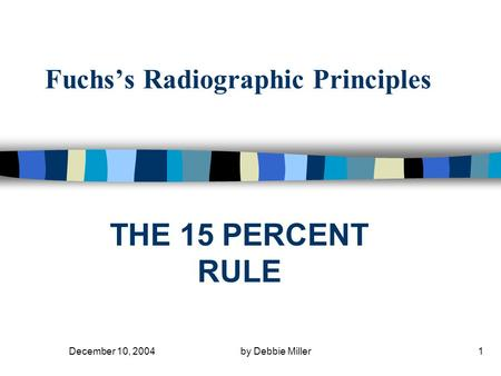 December 10, 2004by Debbie Miller1 Fuchs's Radiographic Principles THE 15 PERCENT RULE.