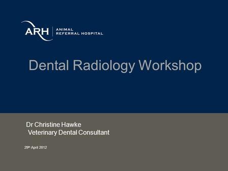 Dental Radiology Workshop Dr Christine Hawke Veterinary Dental Consultant 29 th April 2012.