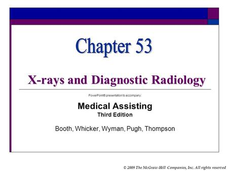 © 2009 The McGraw-Hill Companies, Inc. All rights reserved X-rays and Diagnostic Radiology PowerPoint® presentation to accompany: Medical Assisting Third.