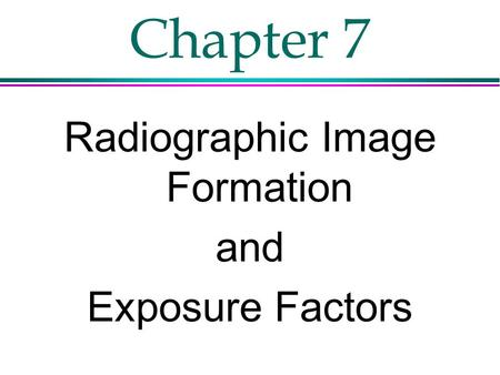 Chapter 7 Radiographic Image Formation and Exposure Factors.