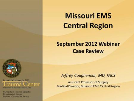 Missouri EMS Central Region September 2012 Webinar Case Review Jeffrey Coughenour, MD, FACS Assistant Professor of Surgery Medical Director, Missouri EMS.