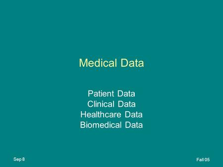 Sep 8 Fall 05 Medical Data Patient Data Clinical Data Healthcare Data Biomedical Data.