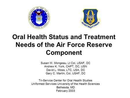 Oral Health Status and Treatment Needs of the Air Force Reserve Component Susan W. Mongeau, Lt Col, USAF, DC Andrew K. York, CAPT, DC, USN David L. Moss,