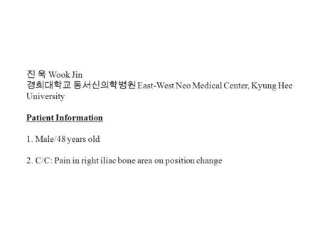 진 욱 Wook Jin 경희대학교 동서신의학병원 East-West Neo Medical Center, Kyung Hee University Patient Information 1. Male/48 years old 2. C/C: Pain in right iliac bone.