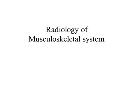 Radiology of Musculoskeletal system. Plane x-rays Computerized Tomography (CT scan) Ultrasound Magnetic Resonance Imaging (MRI) Radioisotopes Studies.