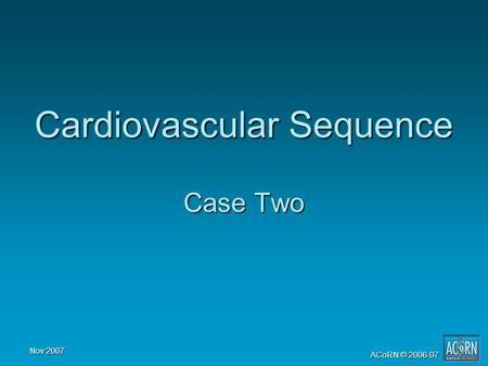 Nov 2007 ACoRN © 2006-07 Cardiovascular Sequence Case Two.