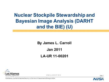 Operated by Los Alamos National Security, LLC for the U.S. Department of Energy's NNSA U N C L A S S I F I E D Slide 1 Nuclear Stockpile Stewardship and.