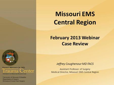 Missouri EMS Central Region February 2013 Webinar Case Review Jeffrey Coughenour MD FACS Assistant Professor of Surgery Medical Director, Missouri EMS.