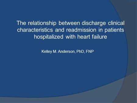 The relationship between discharge clinical characteristics and readmission in patients hospitalized with heart failure Kelley M. Anderson, PhD, FNP.