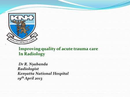 Improving quality of acute trauma care In Radiology Dr R. Nyabanda Radiologist Kenyatta National Hospital 19 th April 2013.