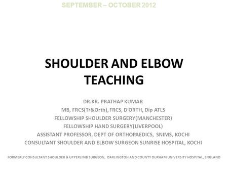 SHOULDER AND ELBOW TEACHING DR.KR. PRATHAP KUMAR MB, FRCS(Tr&Orth), FRCS, D'ORTH, Dip ATLS FELLOWSHIP SHOULDER SURGERY(MANCHESTER) FELLOWSHIP HAND SURGERY(LIVERPOOL)