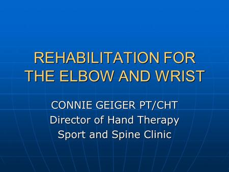 REHABILITATION FOR THE ELBOW AND WRIST CONNIE GEIGER PT/CHT Director of Hand Therapy Sport and Spine Clinic.