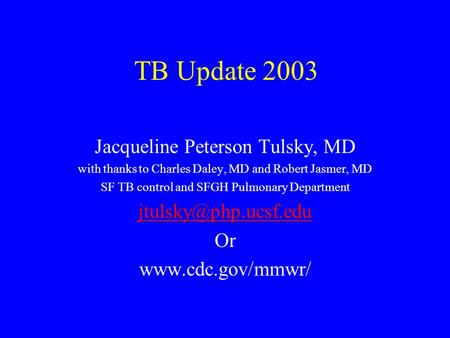 TB Update 2003 Jacqueline Peterson Tulsky, MD with thanks to Charles Daley, MD and Robert Jasmer, MD SF TB control and SFGH Pulmonary Department
