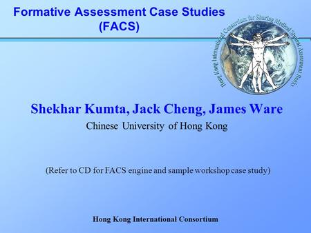 Formative Assessment Case Studies (FACS) Shekhar Kumta, Jack Cheng, James Ware Chinese University of Hong Kong (Refer to CD for FACS engine and sample.