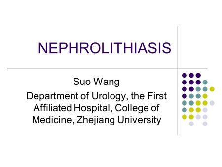 NEPHROLITHIASIS Suo Wang Department of Urology, the First Affiliated Hospital, College of Medicine, Zhejiang University.
