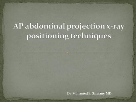 Dr Mohamed El Safwany, MD. 2 The student should be able to recognize technological principles of radiographic Abdominal imaging.