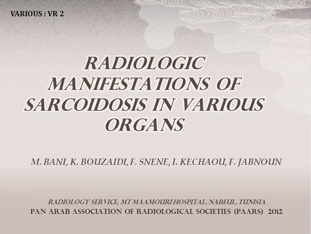 M. BANI, K. BOUZAIDI, F. SNENE, I. KECHAOU, F. JABNOUN Radiology service, MT Maamouri hospital, Nabeul, Tunisia Pan Arab Association of Radiological societies.