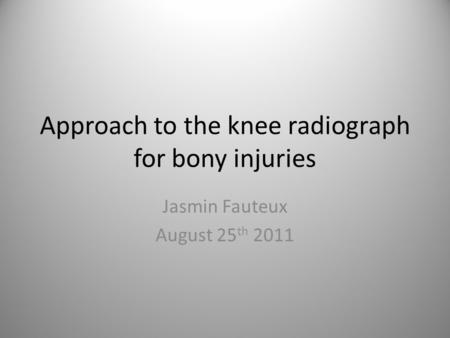 Approach to the knee radiograph for bony injuries Jasmin Fauteux August 25 th 2011.