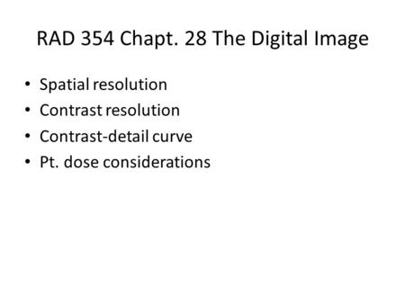 RAD 354 Chapt. 28 The Digital Image Spatial resolution Contrast resolution Contrast-detail curve Pt. dose considerations.