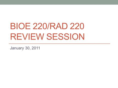 BIOE 220/RAD 220 REVIEW SESSION January 30, 2011.
