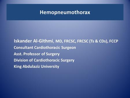 Hemopneumothorax Iskander Al-Githmi, MD, FRCSC, FRCSC (Ts & CDs), FCCP Consultant Cardiothoracic Surgeon Asst. Professor of Surgery Division of Cardiothoracic.