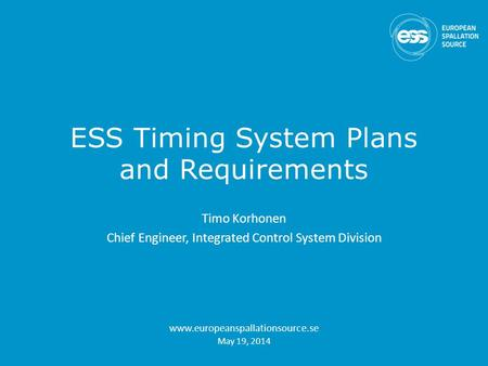 ESS Timing System Plans and Requirements Timo Korhonen Chief Engineer, Integrated Control System Division www.europeanspallationsource.se May 19, 2014.