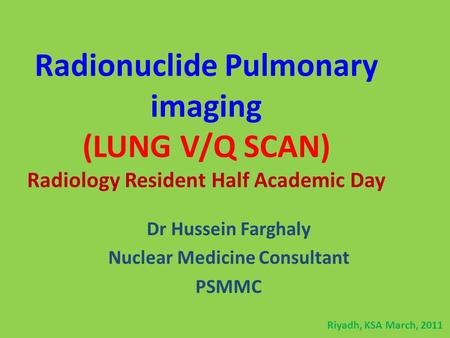 Radionuclide Pulmonary imaging (LUNG V/Q SCAN) Radiology Resident Half Academic Day Dr Hussein Farghaly Nuclear Medicine Consultant PSMMC Riyadh, KSA March,