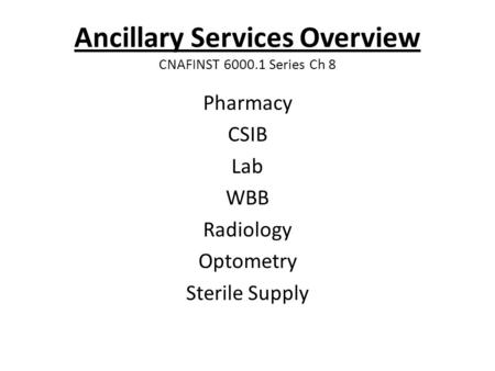 Ancillary Services Overview CNAFINST 6000.1 Series Ch 8 Pharmacy CSIB Lab WBB Radiology Optometry Sterile Supply.