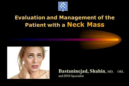 Evaluation and Management of the Patient with a Neck Mass Bastaninejad, Shahin, MD, ORL and HNS Specialist.