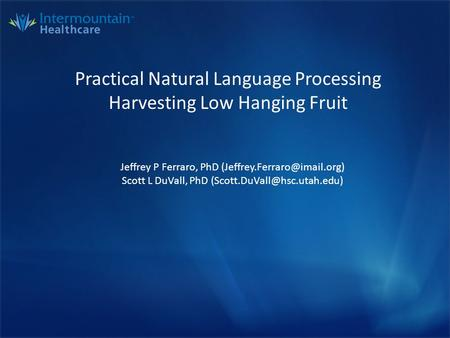 Practical Natural Language Processing Harvesting Low Hanging Fruit Jeffrey P Ferraro, PhD Scott L DuVall, PhD