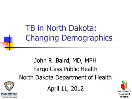 TB in North Dakota: Changing Demographics John R. Baird, MD, MPH Fargo Cass Public Health North Dakota Department of Health April 11, 2012.