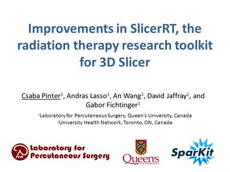 Improvements in SlicerRT, the radiation therapy research toolkit for 3D Slicer Csaba Pinter 1, Andras Lasso 1, An Wang 2, David Jaffray 2, and Gabor Fichtinger.
