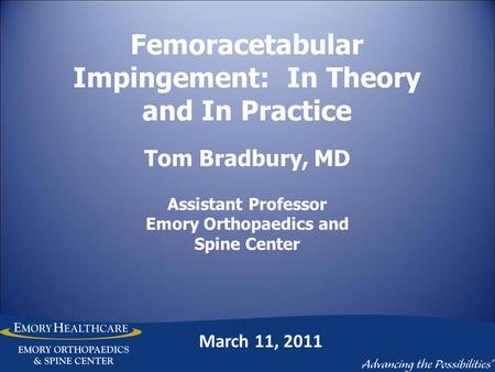 Femoracetabular Impingement: In Theory and In Practice Tom Bradbury, MD Assistant Professor Emory Orthopaedics and Spine Center March 11, 2011.
