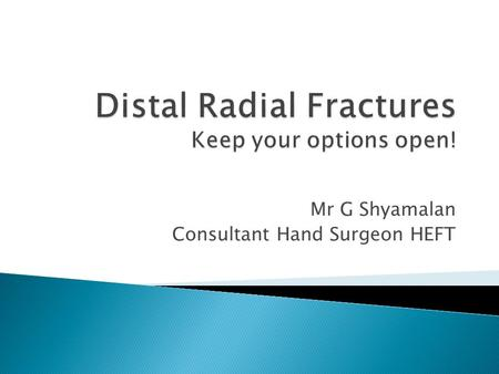 Mr G Shyamalan Consultant Hand Surgeon HEFT.  Understanding the radiograph  Classification  Imaging and consent  Approach  Surgical case based discussion.