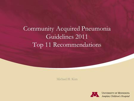 Community Acquired Pneumonia Guidelines 2011 Top 11 Recommendations Michael H. Kim.