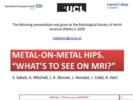 "METAL-ON-METAL HIPS. ""WHAT'S TO SEE ON MRI?"" S. Sabah, A. Mitchell, J. A. Skinner, J. Henckel, J. Cobb, A. Hart MOM Hips: ""What's to see on MARS MRI?"""
